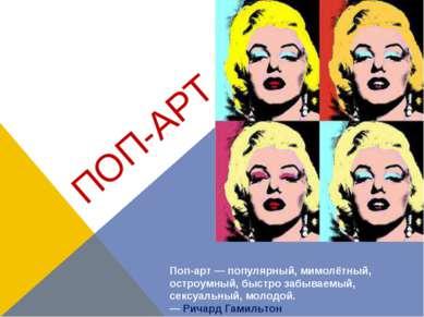 ПОП-АРТ Поп-арт— популярный, мимолётный, остроумный, быстро забываемый, секс...