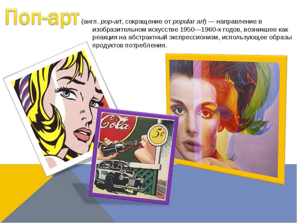 (англ.pop-art, сокращение отpopular art)— направление в изобразительном ис...