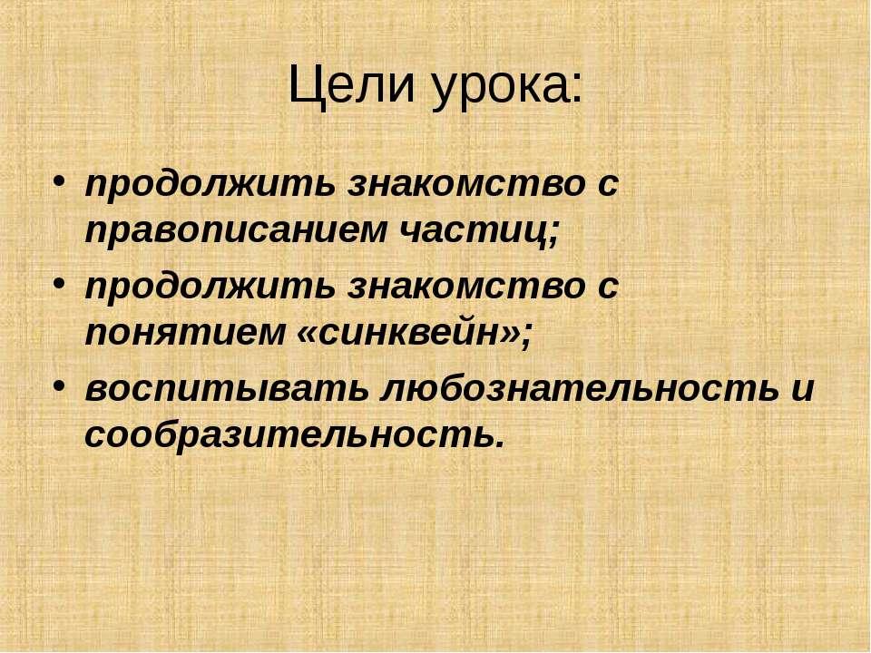Цели урока: продолжить знакомство с правописанием частиц; продолжить знакомст...