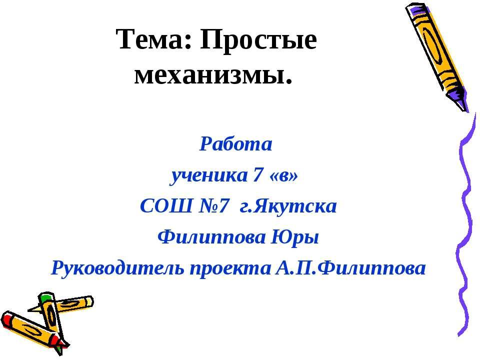 Тема: Простые механизмы. Работа ученика 7 «в» СОШ №7 г.Якутска Филиппова Юры ...