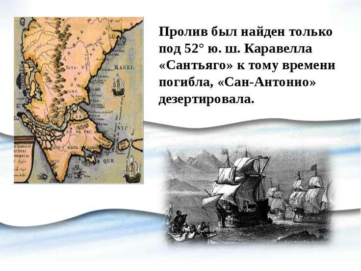 Пролив был найден только под 52° ю. ш. Каравелла «Сантьяго» к тому времени по...