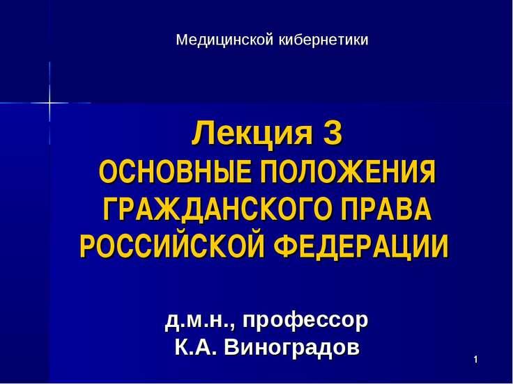 * Лекция 3 ОСНОВНЫЕ ПОЛОЖЕНИЯ ГРАЖДАНСКОГО ПРАВА РОССИЙСКОЙ ФЕДЕРАЦИИ д.м.н.,...