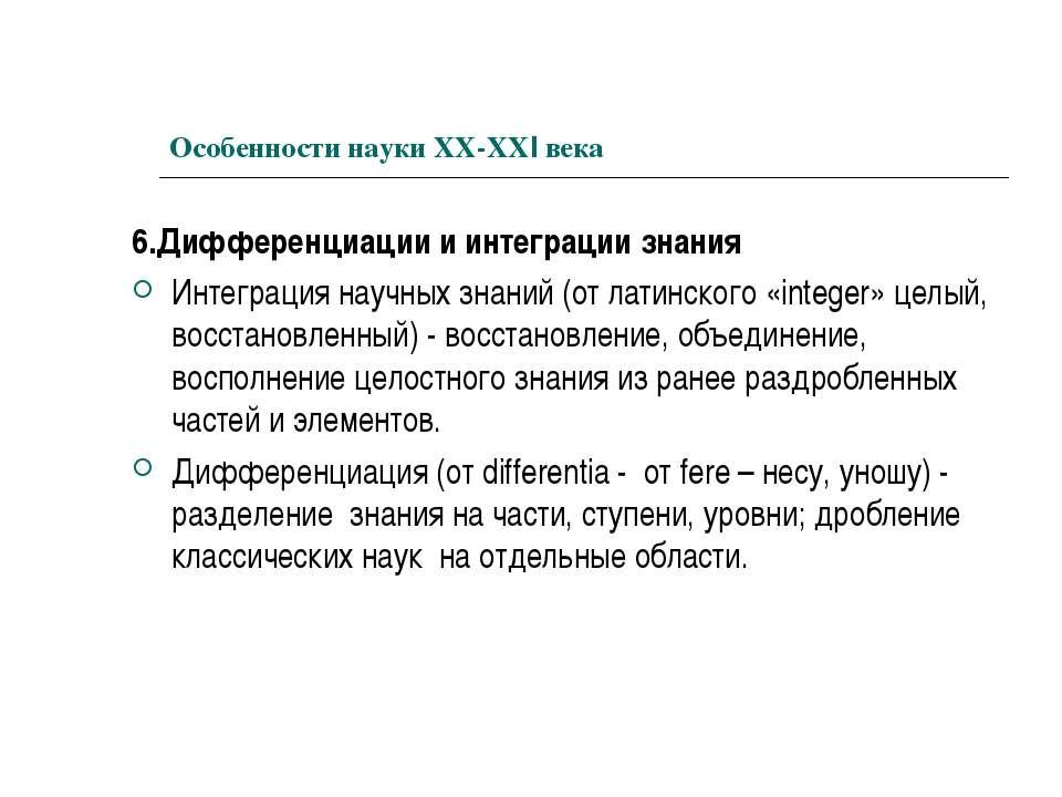 Особенности науки ХХ-ХХI века 6.Дифференциации и интеграции знания Интеграция...