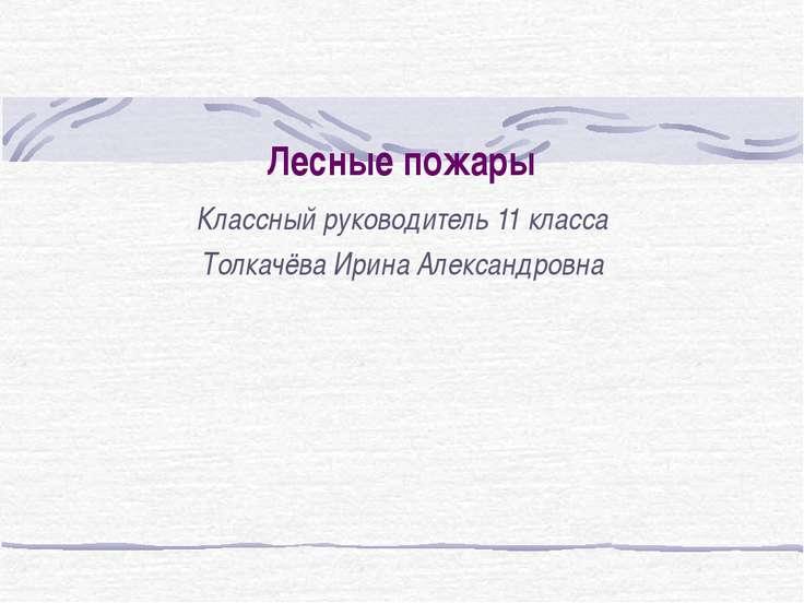 Лесные пожары Классный руководитель 11 класса Толкачёва Ирина Александровна