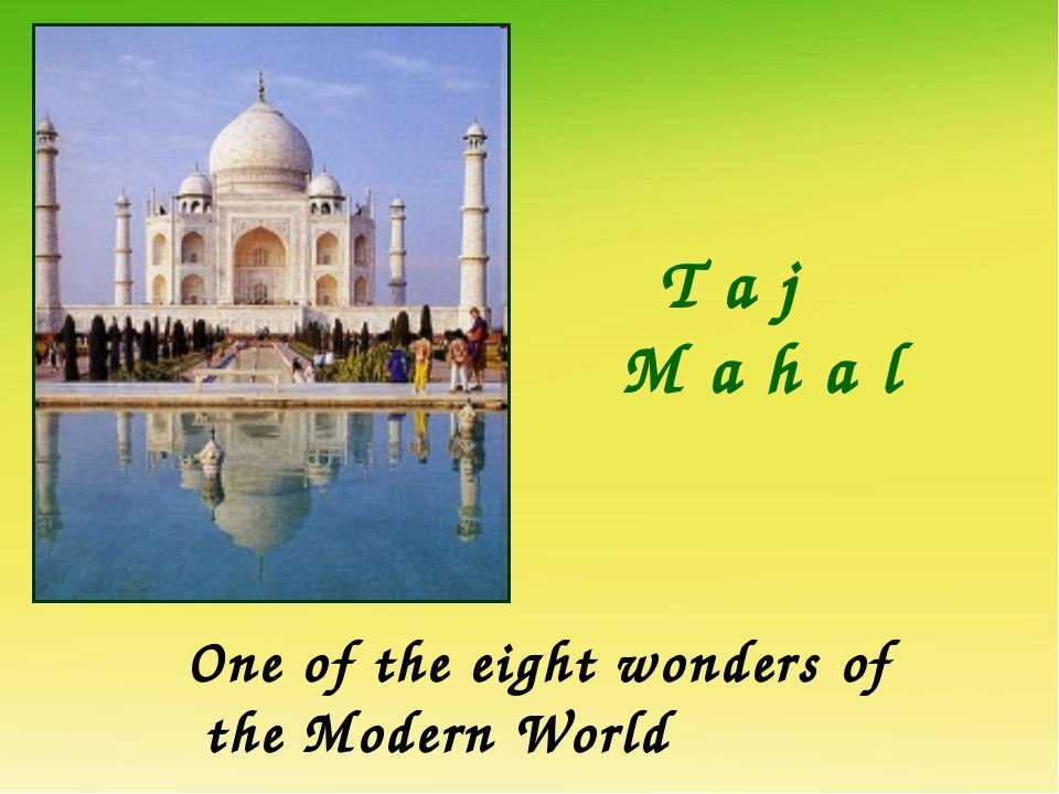 T a j M a h a l One of the eight wonders of the Modern World