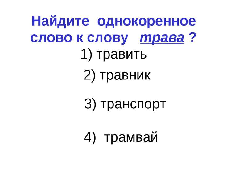 Найдите однокоренное слово к слову трава ? 1) травить 3) транспорт 4) трамвай...