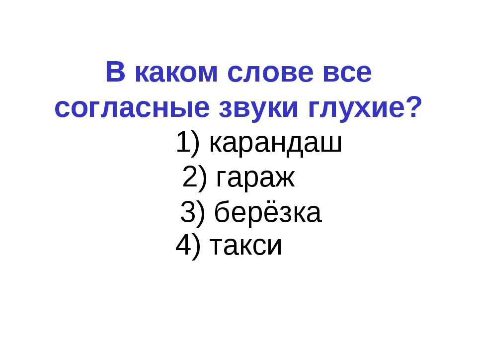 В каком слове все согласные звуки глухие? 1) карандаш 2) гараж 3) берёзка 4) ...