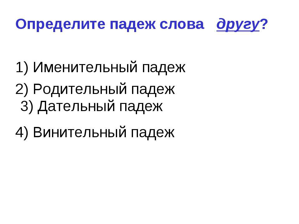 3) Дательный падеж Определите падеж слова другу? 1) Именительный падеж 2) Род...