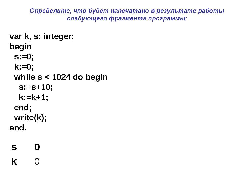 var k, s: integer; begin s:=0; k:=0; while s < 1024 do begin s:=s+10; k:=k+1;...