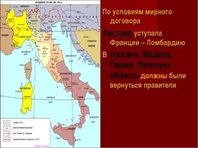 По условиям мирного договора Австрия уступала Франции – Ломбардию В Тоскану, ...