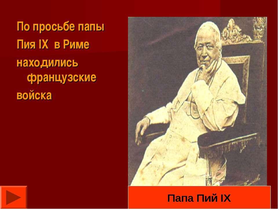 По просьбе папы Пия IX в Риме находились французские войска Папа Пий IX