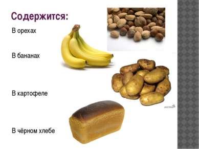 Содержится: В орехах В бананах В картофеле В чёрном хлебе