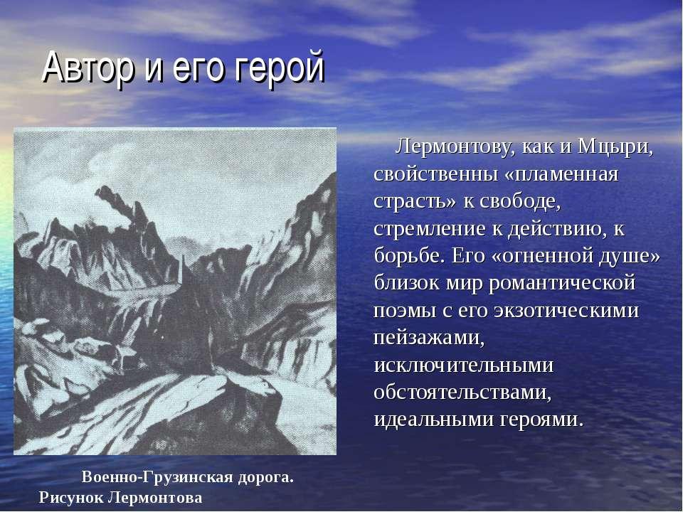 Автор и его герой Лермонтову, как и Мцыри, свойственны «пламенная страсть» к ...