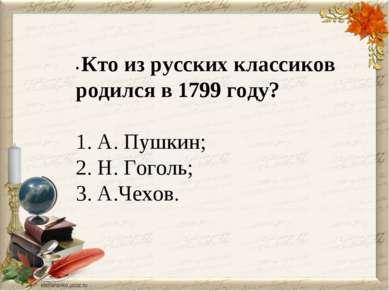 • Кто из русских классиков родился в 1799 году?  1. А. Пушкин; 2. Н. Гоголь;...