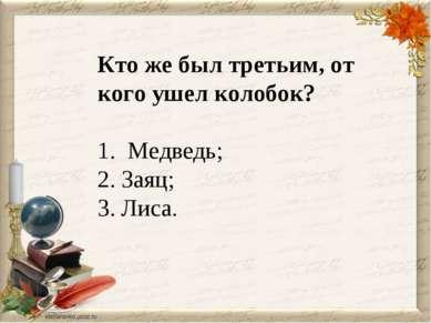 Кто же был третьим, от кого ушел колобок? 1. Медведь; 2. Заяц; 3. Лиса.