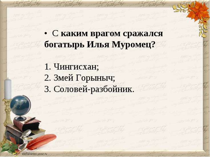 • С каким врагом сражался богатырь Илья Муромец? 1. Чингисхан; 2. Змей Горыны...