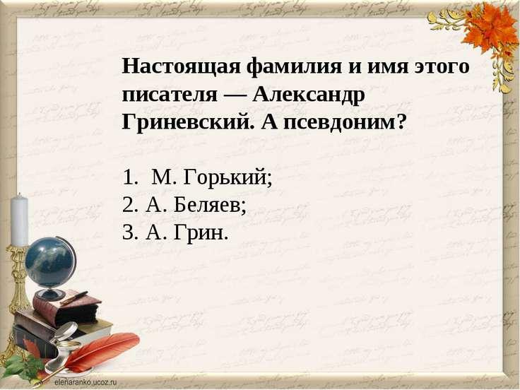 Настоящая фамилия и имя этого писателя — Александр Гриневский. А псевдоним? 1...