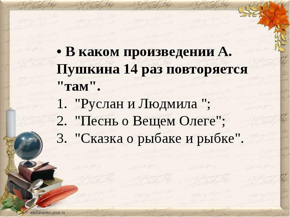 """• В каком произведении А. Пушкина 14 раз повторяется """"там"""". 1. """"Руслан и Людм..."""