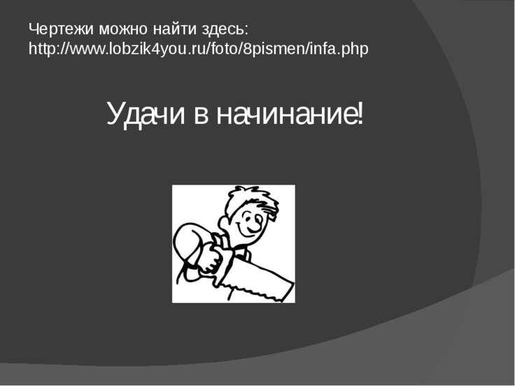 Чертежи можно найти здесь: http://www.lobzik4you.ru/foto/8pismen/infa.php Уда...