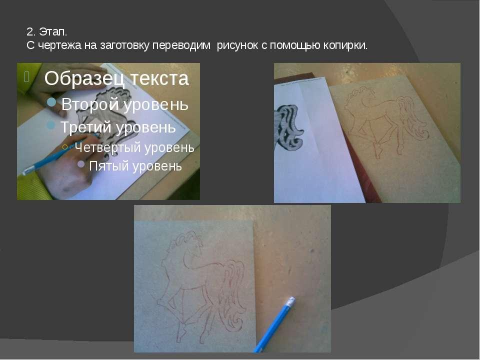 2. Этап. С чертежа на заготовку переводим рисунок с помощью копирки.