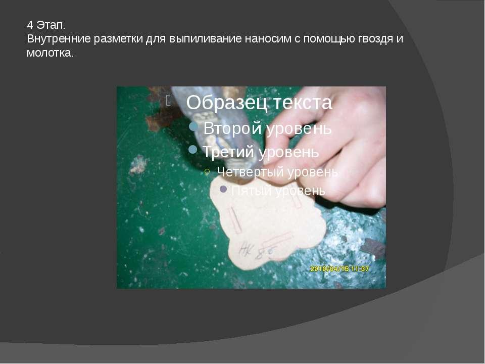 4 Этап. Внутренние разметки для выпиливание наносим с помощью гвоздя и молотка.