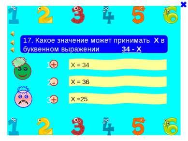 + + 17. Какое значение может принимать Х в буквенном выражении 34 - Х Х = 34 ...