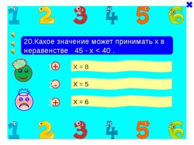 + + 20.Какое значение может принимать х в неравенстве 45 - х < 40 . Х = 8 Х =...