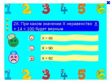 + - 28. При каком значении Х неравенство Х + 14 < 100 будет верным Х = 86 Х =...