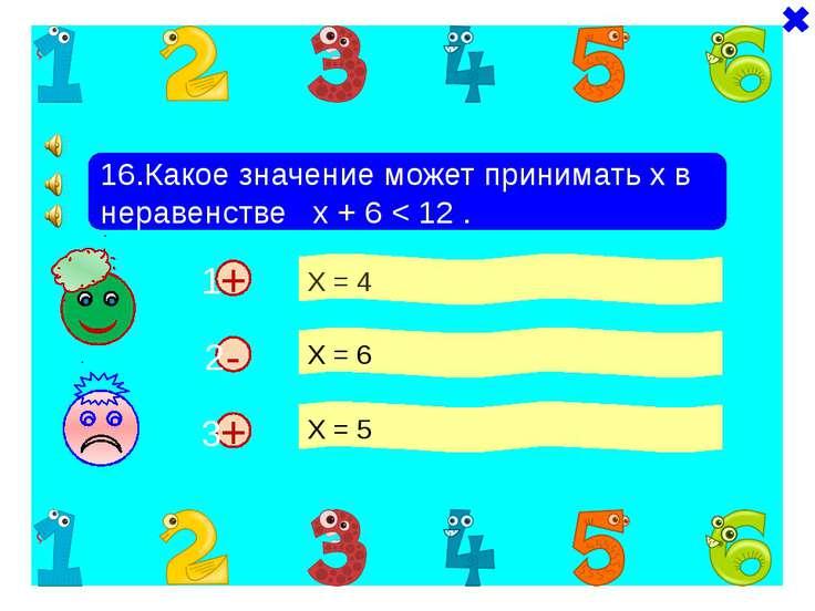 + + 16.Какое значение может принимать х в неравенстве х + 6 < 12 . Х = 4 Х = ...