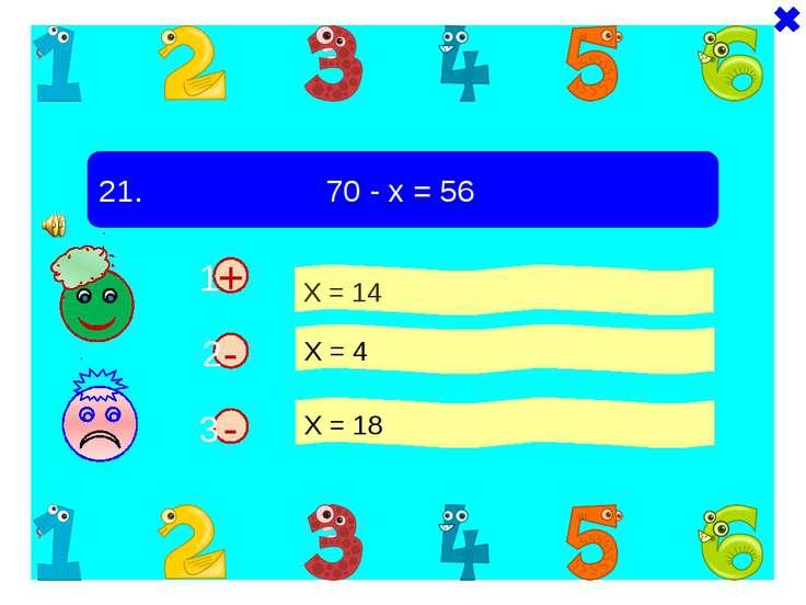 - + 21. 70 - х = 56 Х = 14 Х = 4 Х = 18 - 1 2 3