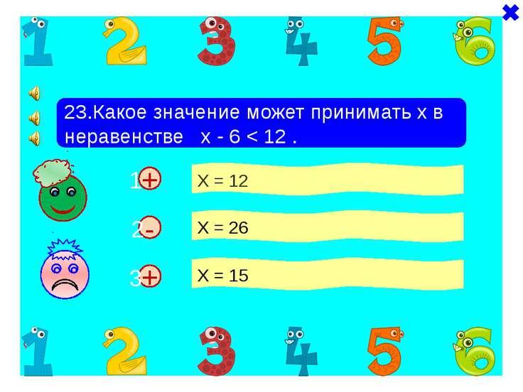 + + 23.Какое значение может принимать х в неравенстве х - 6 < 12 . Х = 12 Х =...