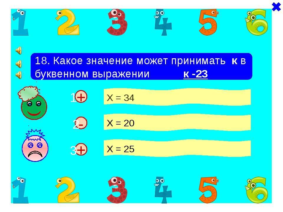 + + 18. Какое значение может принимать к в буквенном выражении к -23 Х = 34 Х...