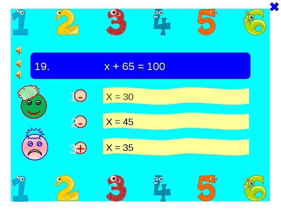 + - 19. х + 65 = 100 Х = 30 Х = 45 Х = 35 - 1 2 3