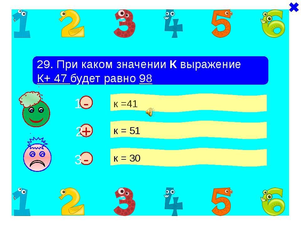 - - 29. При каком значении К выражение К+ 47 будет равно 98 к =41 к = 51 к = ...