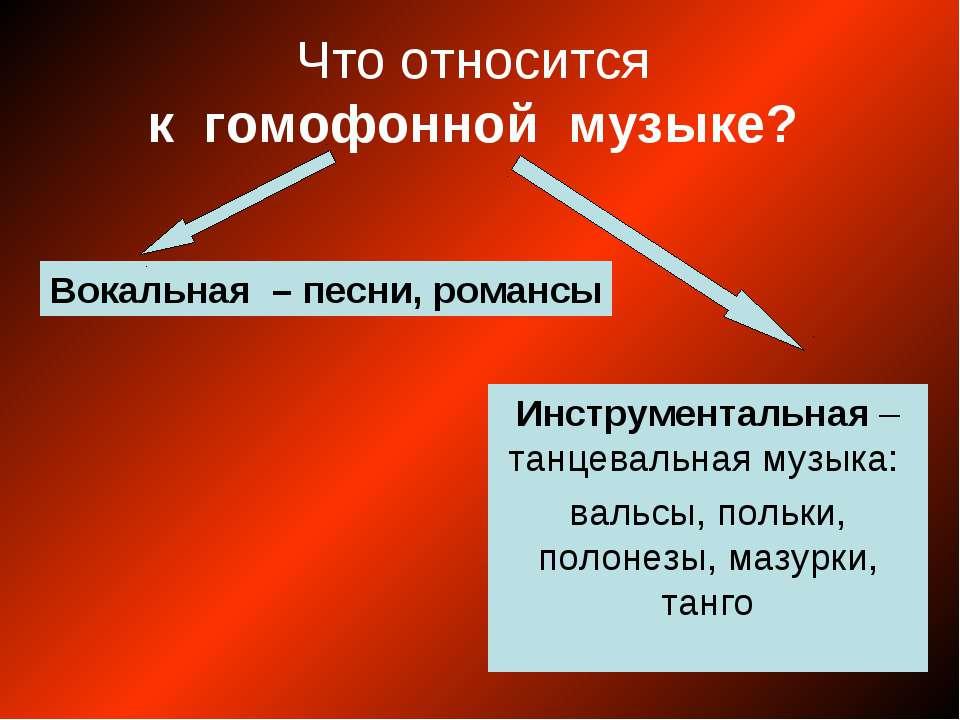 Что относится к гомофонной музыке? Вокальная – песни, романсы Инструментальна...