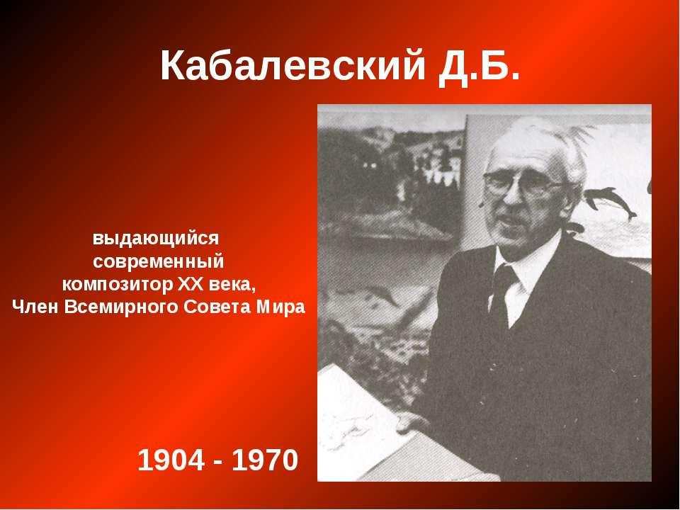 Кабалевский Д.Б. выдающийся современный композитор ХХ века, Член Всемирного С...