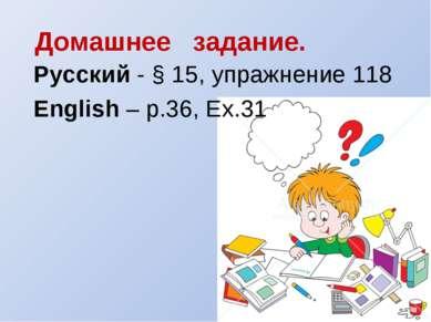 Домашнее задание. Русский - § 15, упражнение 118 English – p.36, Ex.31