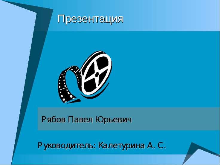 Презентация Рябов Павел Юрьевич Руководитель: Калетурина А. С.
