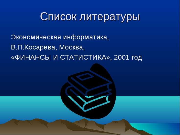 Список литературы Экономическая информатика, В.П.Косарева, Москва, «ФИНАНСЫ И...