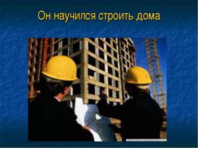 Он научился строить дома