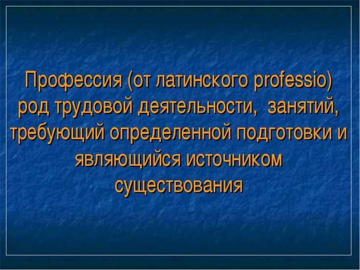 Профессия (от латинского professio) род трудовой деятельности, занятий, требу...