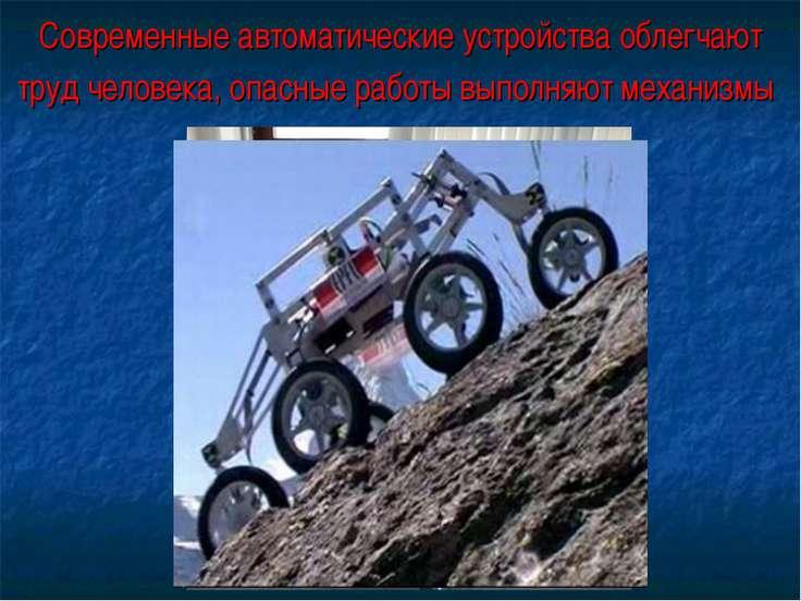Современные автоматические устройства облегчают труд человека, опасные работы...