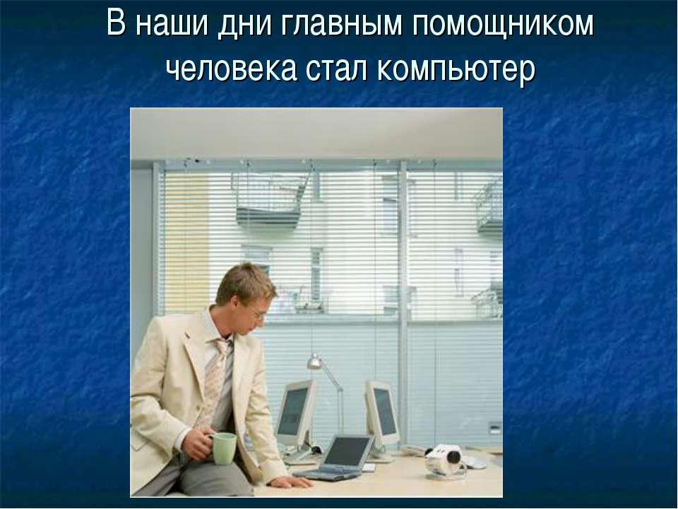 В наши дни главным помощником человека стал компьютер