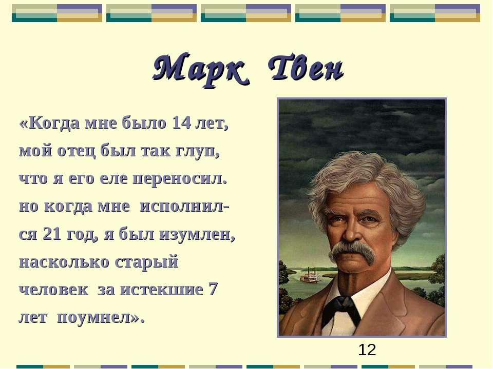 Марк Твен «Когда мне было 14 лет, мой отец был так глуп, что я его еле перено...