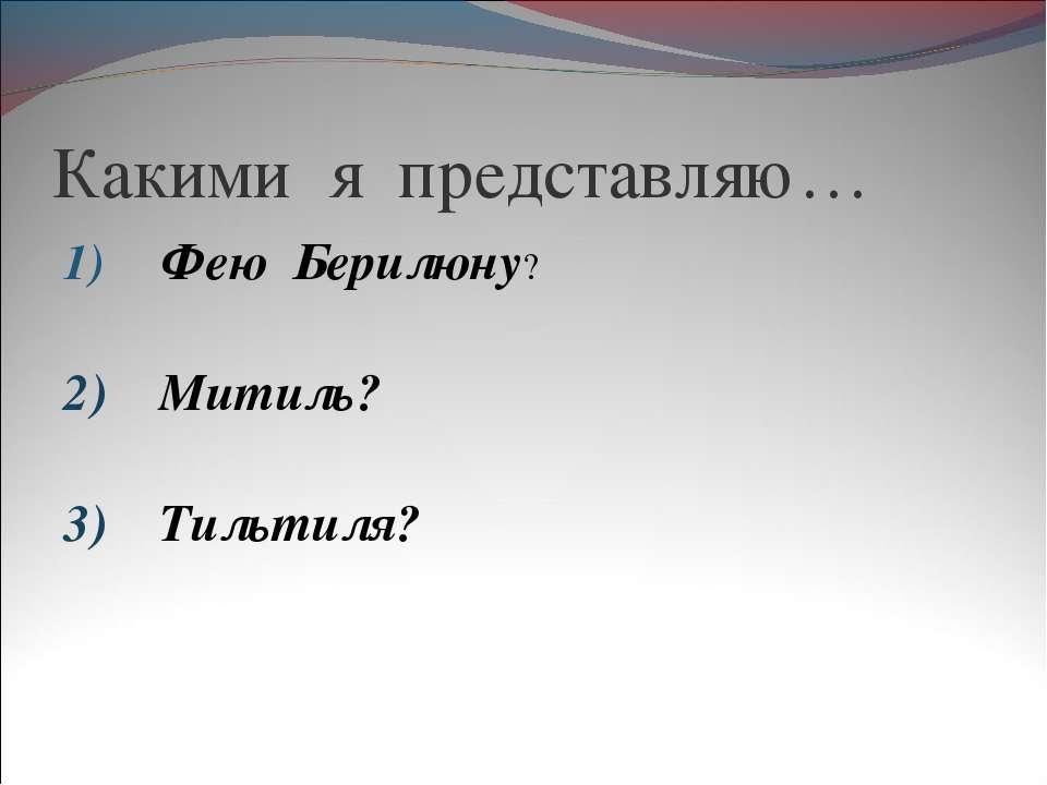 Какими я представляю… Фею Берилюну? 2) Митиль? 3) Тильтиля?