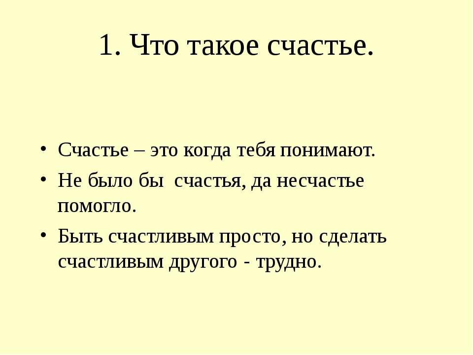 1. Что такое счастье. Счастье – это когда тебя понимают. Не было бы счастья, ...