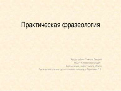 Практическая фразеология Авторы работы: Тимиров Дмитрий МБОУ «Клюквинская СОШ...