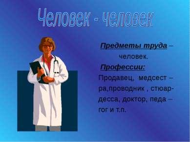 Предметы труда – человек. Профессии: Продавец, медсест – ра,проводник , стюар...