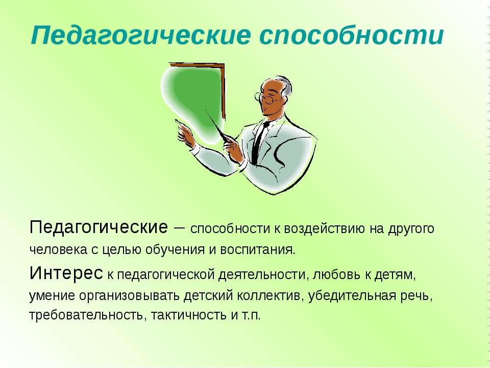 Педагогические способности Педагогические – способности к воздействию на друг...