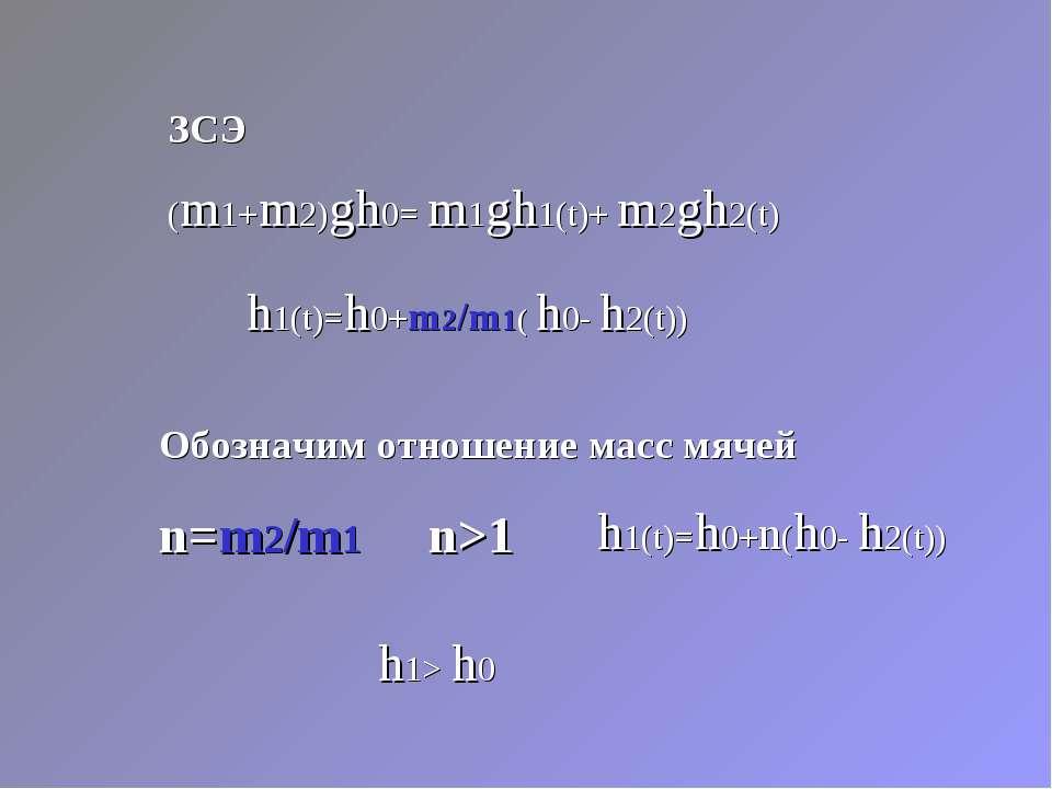 ЗСЭ (m1+m2)gh0= m1gh1(t)+ m2gh2(t) Обозначим отношение масс мячей n=m2/m1 n>1...